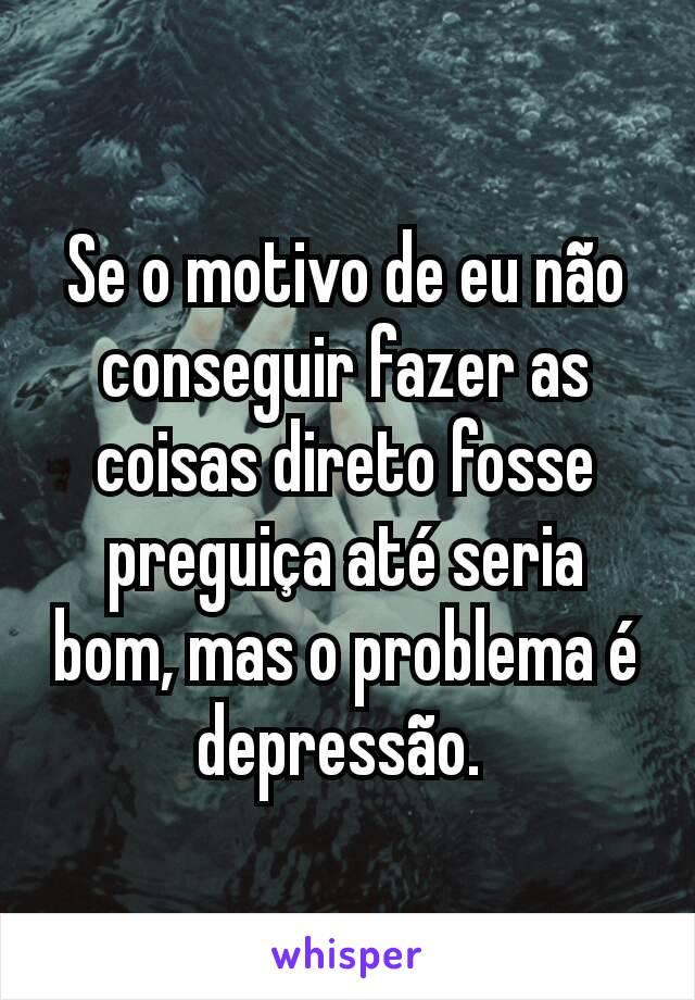 Se o motivo de eu não conseguir fazer as coisas direto fosse preguiça até seria bom, mas o problema é  depressão.
