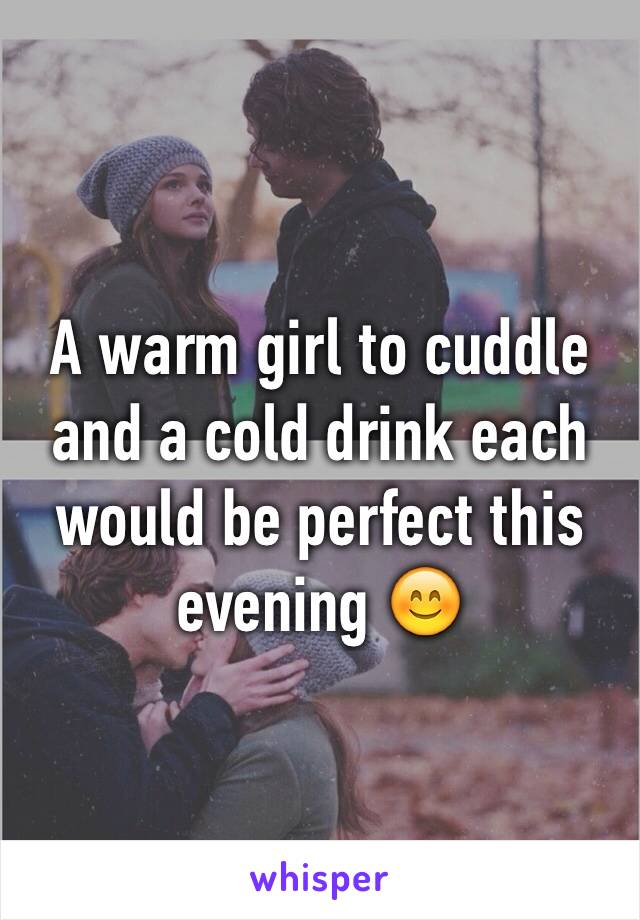 A warm girl to cuddle and a cold drink each would be perfect this evening 😊