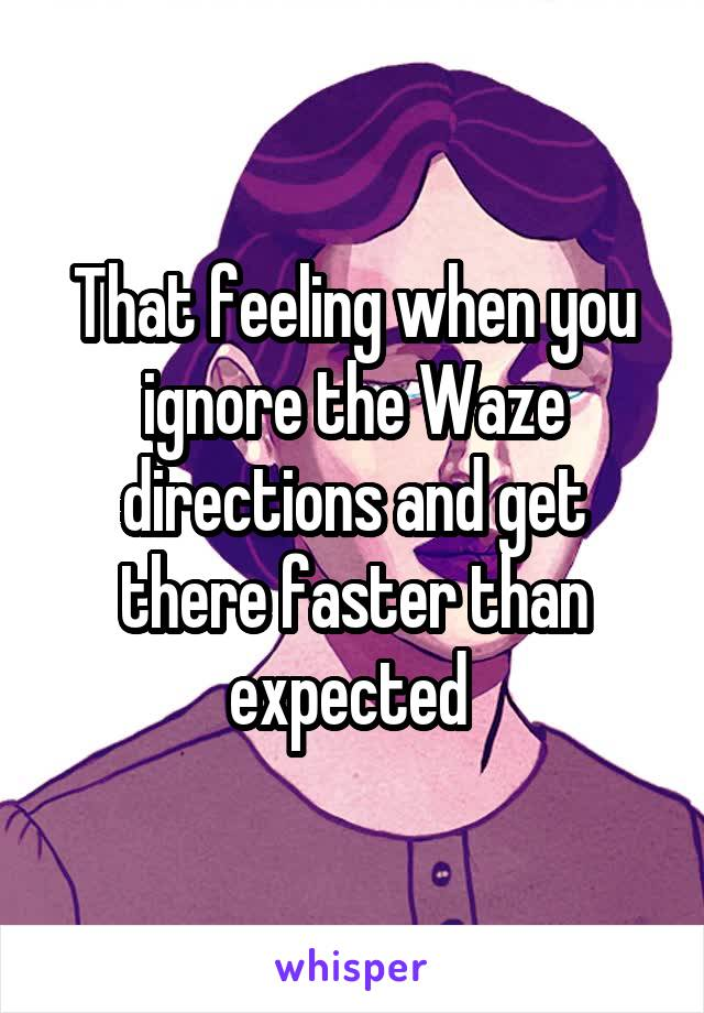 That feeling when you ignore the Waze directions and get there faster than expected