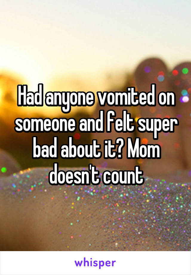 Had anyone vomited on someone and felt super bad about it? Mom doesn't count
