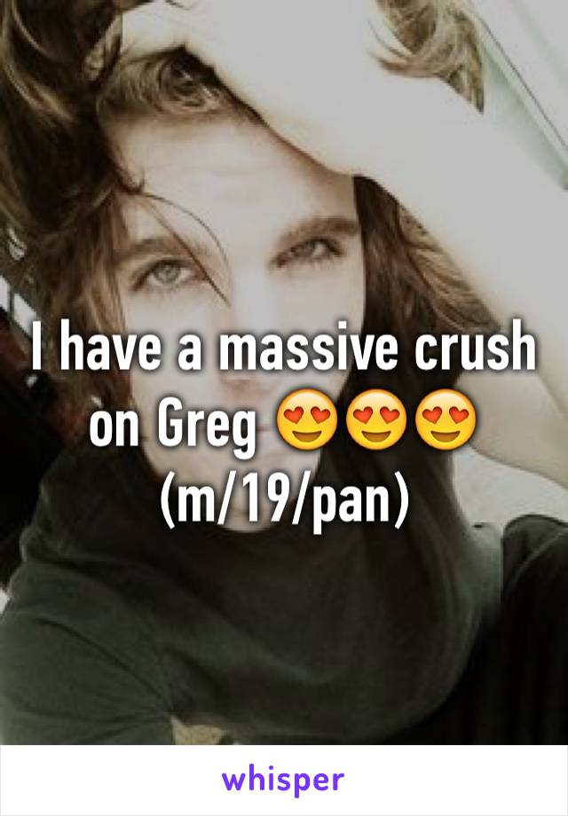 I have a massive crush on Greg 😍😍😍 (m/19/pan)