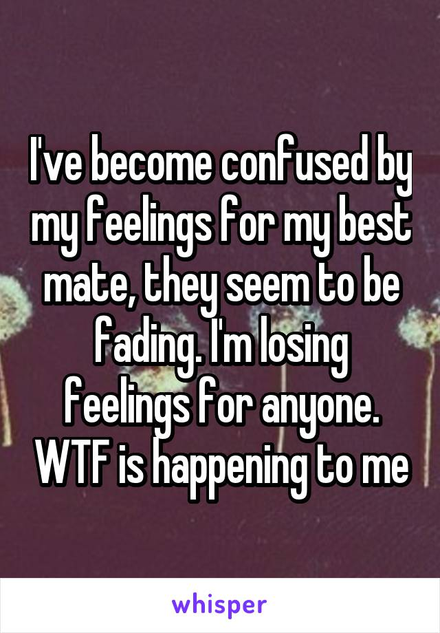 I've become confused by my feelings for my best mate, they seem to be fading. I'm losing feelings for anyone. WTF is happening to me
