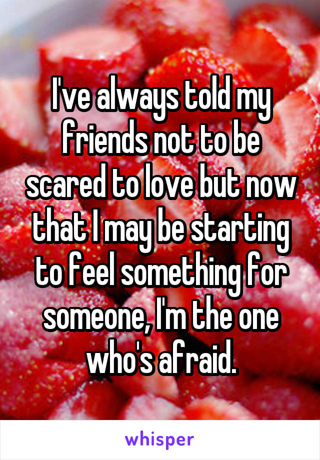 I've always told my friends not to be scared to love but now that I may be starting to feel something for someone, I'm the one who's afraid.