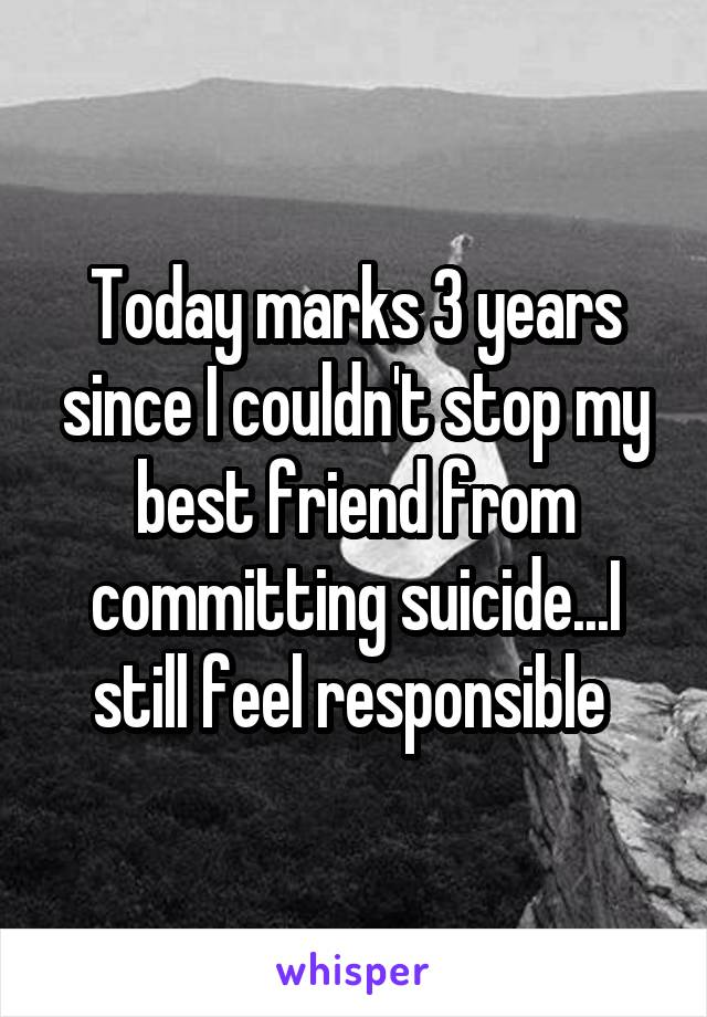 Today marks 3 years since I couldn't stop my best friend from committing suicide...I still feel responsible