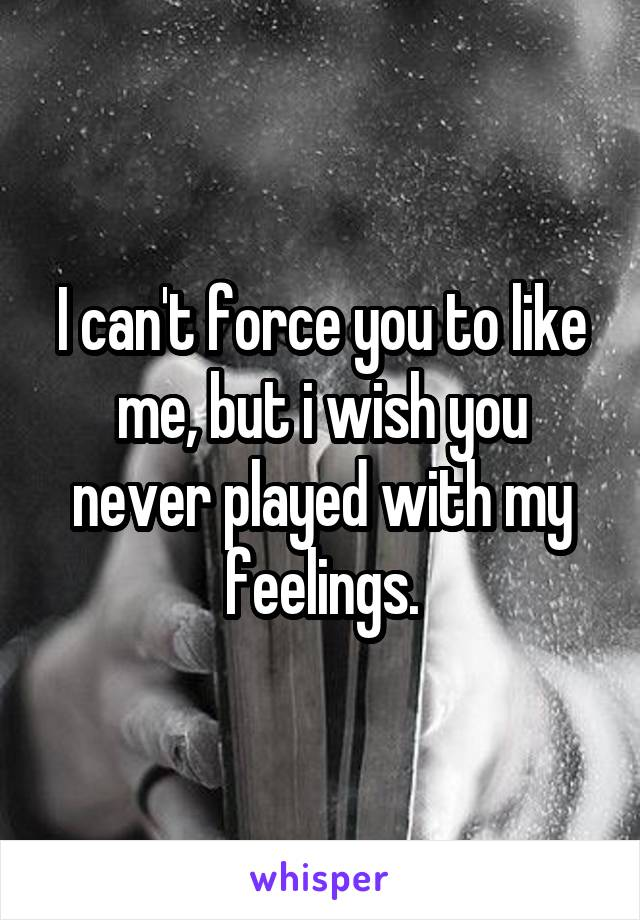 I can't force you to like me, but i wish you never played with my feelings.