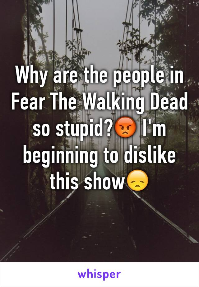 Why are the people in Fear The Walking Dead so stupid?😡 I'm beginning to dislike this show😞