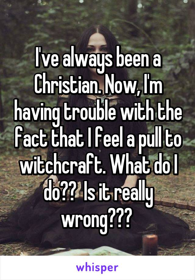 I've always been a Christian. Now, I'm having trouble with the fact that I feel a pull to witchcraft. What do I do??  Is it really wrong???