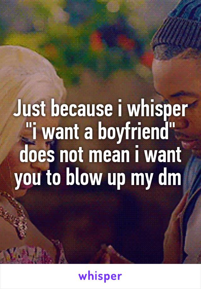 """Just because i whisper """"i want a boyfriend"""" does not mean i want you to blow up my dm"""