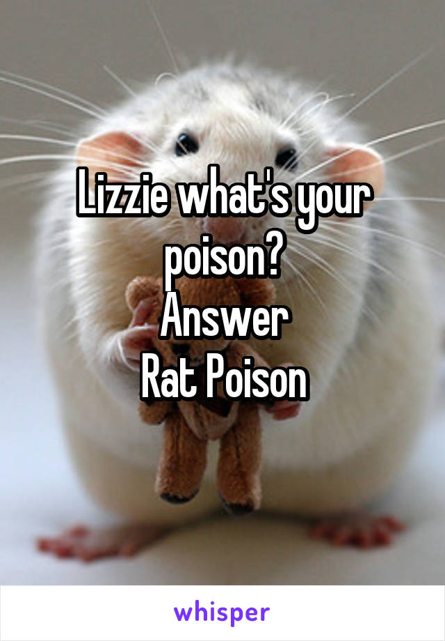 Lizzie what's your poison? Answer Rat Poison