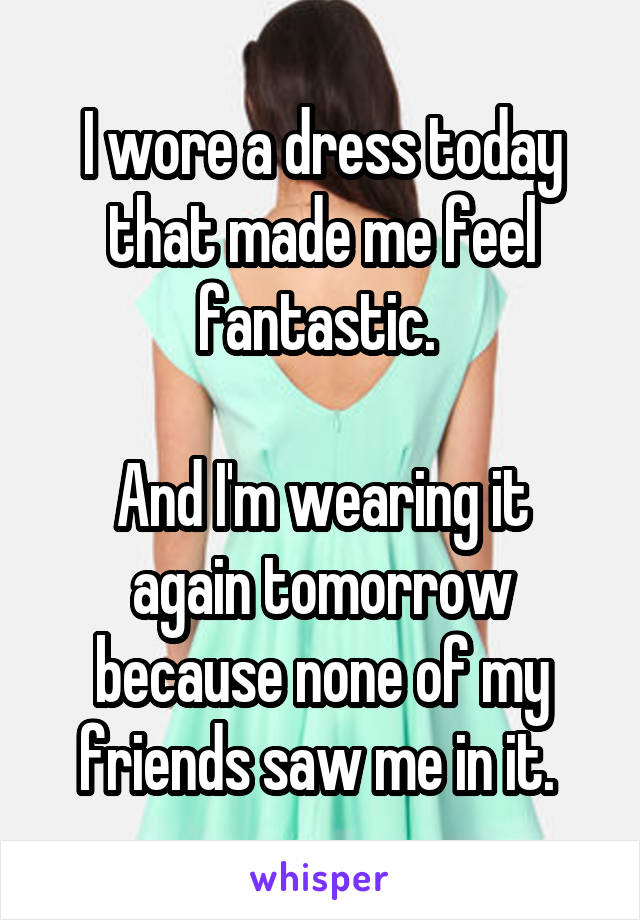 I wore a dress today that made me feel fantastic.   And I'm wearing it again tomorrow because none of my friends saw me in it.