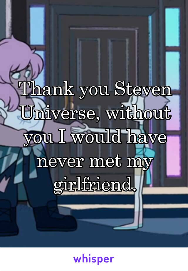 Thank you Steven Universe, without you I would have never met my girlfriend.