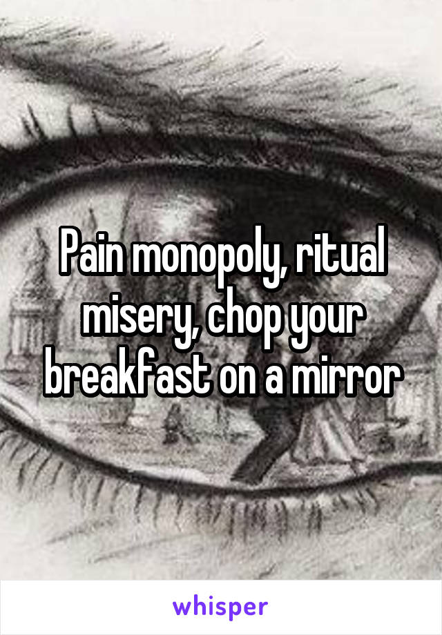 Pain monopoly, ritual misery, chop your breakfast on a mirror