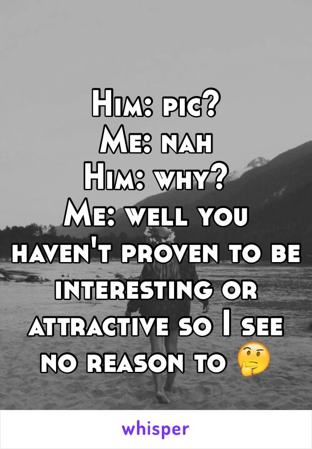 Him: pic? Me: nah Him: why? Me: well you haven't proven to be interesting or attractive so I see no reason to 🤔