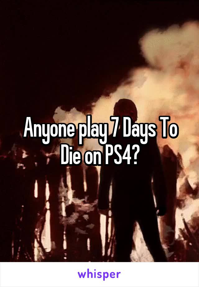 Anyone play 7 Days To Die on PS4?