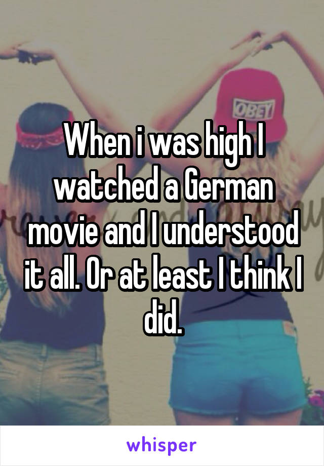 When i was high I watched a German movie and I understood it all. Or at least I think I did.