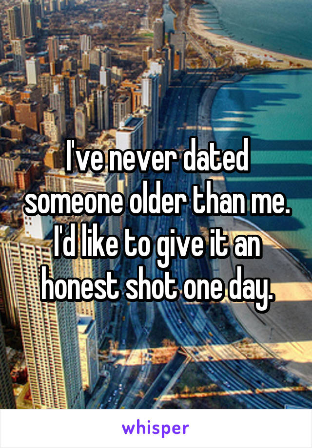 I've never dated someone older than me. I'd like to give it an honest shot one day.