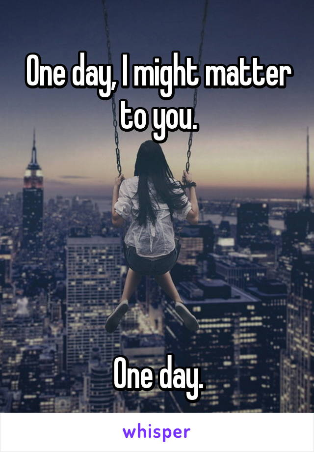 One day, I might matter to you.      One day.