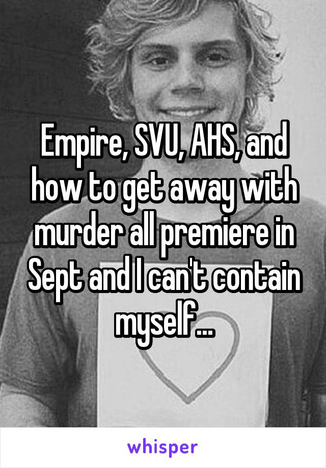 Empire, SVU, AHS, and how to get away with murder all premiere in Sept and I can't contain myself...