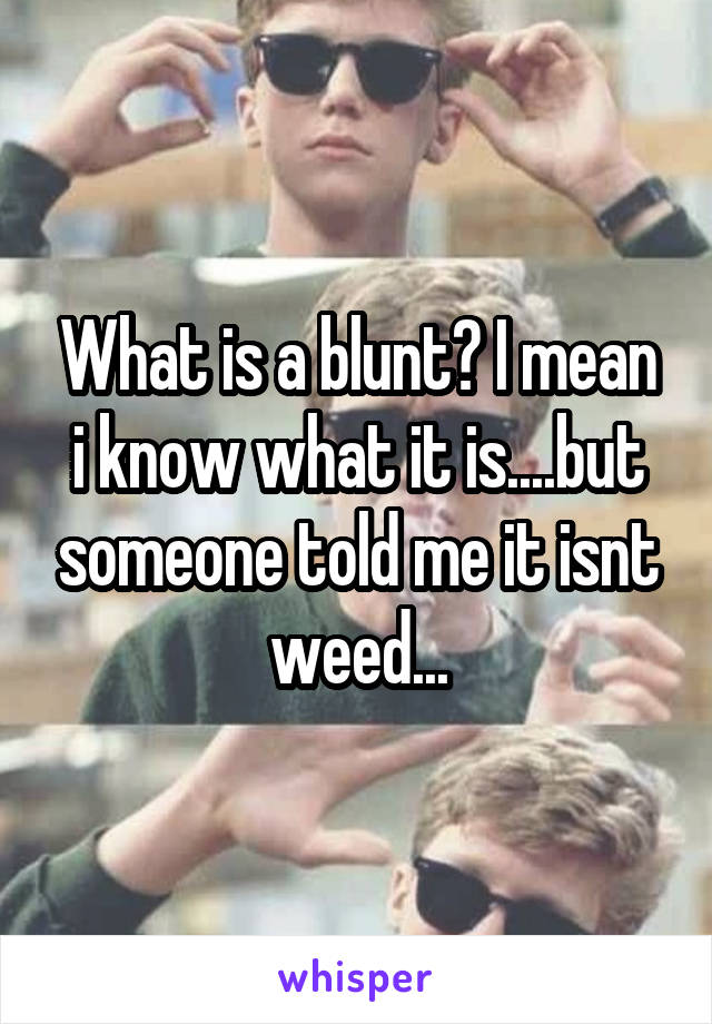 What is a blunt? I mean i know what it is....but someone told me it isnt weed...