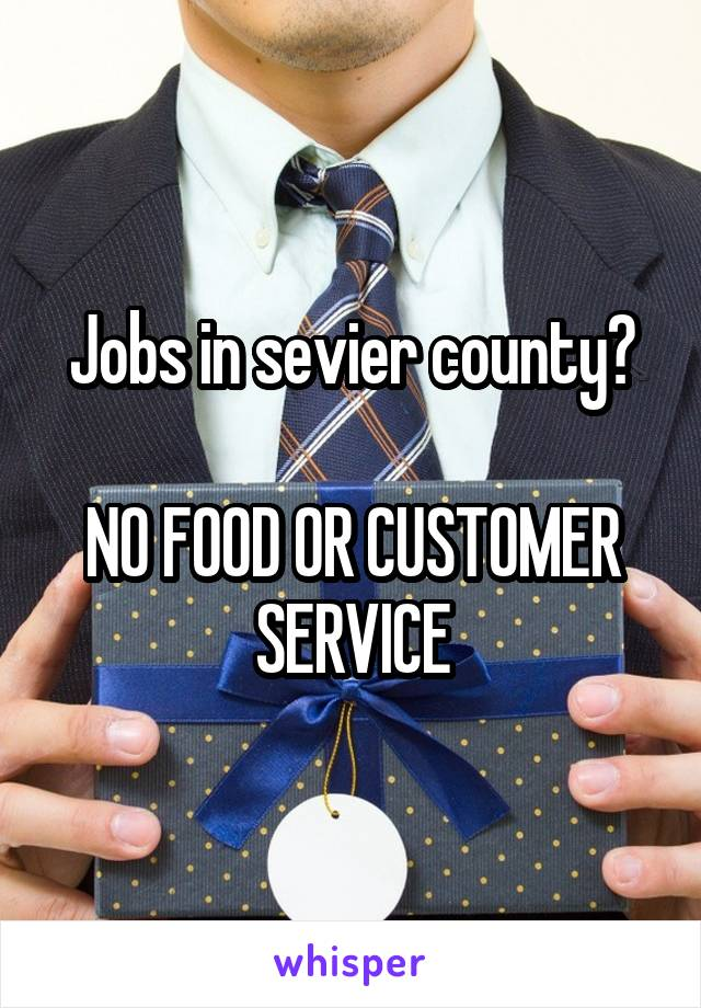 Jobs in sevier county?  NO FOOD OR CUSTOMER SERVICE