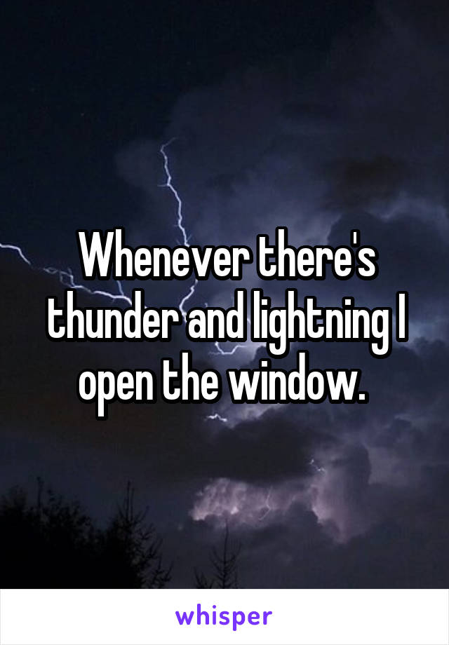 Whenever there's thunder and lightning I open the window.