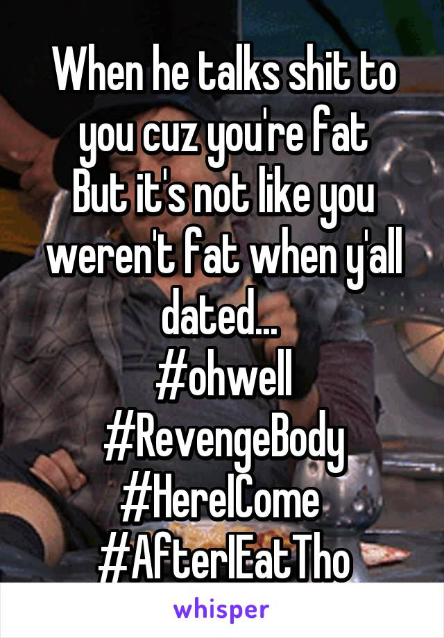 When he talks shit to you cuz you're fat But it's not like you weren't fat when y'all dated...  #ohwell #RevengeBody #HereICome  #AfterIEatTho