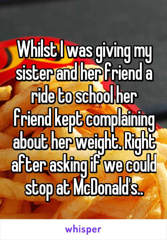 Whilst I was giving my sister and her friend a ride to school her friend kept complaining about her weight. Right after asking if we could stop at McDonald's..