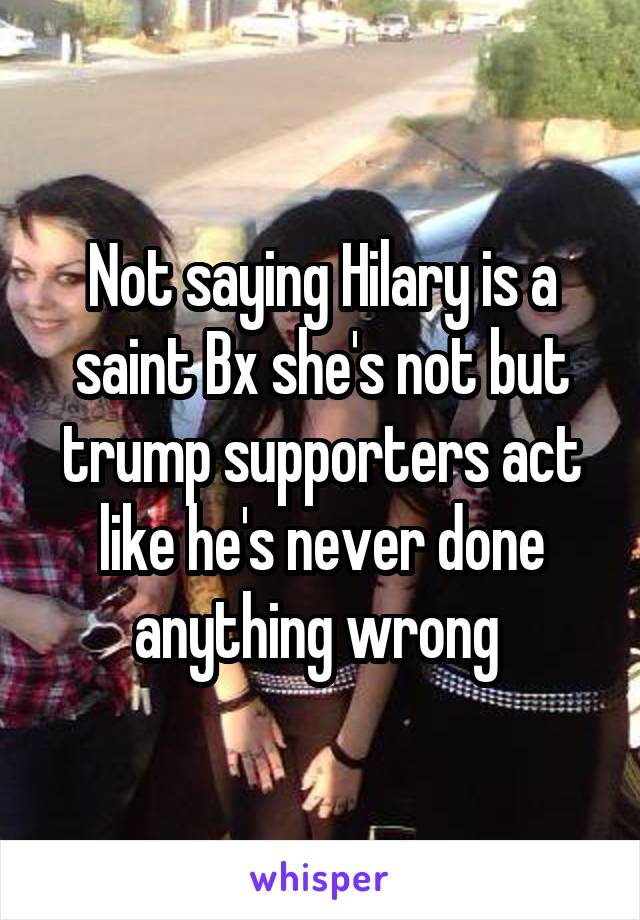 Not saying Hilary is a saint Bx she's not but trump supporters act like he's never done anything wrong
