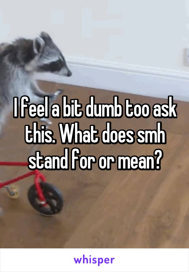 I feel a bit dumb too ask this. What does smh stand for or mean?