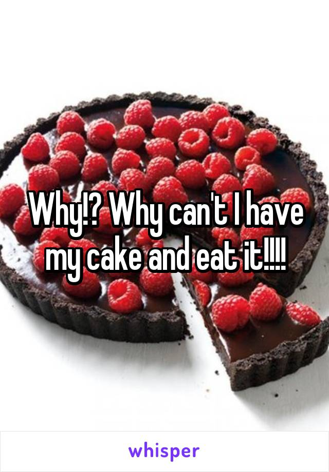 Why!? Why can't I have my cake and eat it!!!!