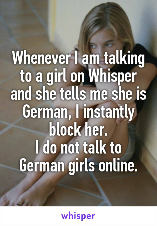 Whenever I am talking to a girl on Whisper and she tells me she is German, I instantly block her. I do not talk to German girls online.