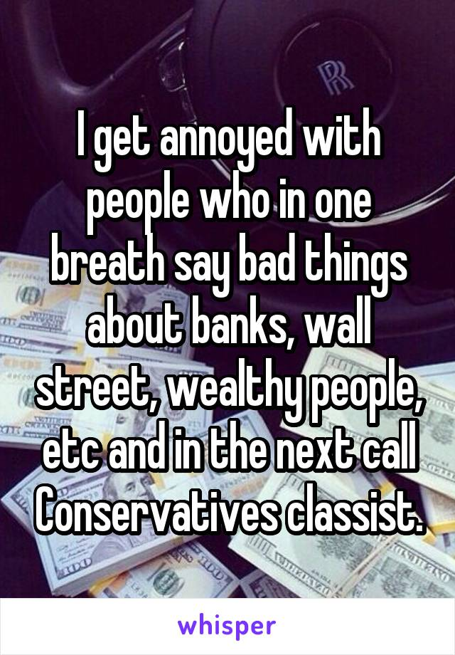I get annoyed with people who in one breath say bad things about banks, wall street, wealthy people, etc and in the next call Conservatives classist.