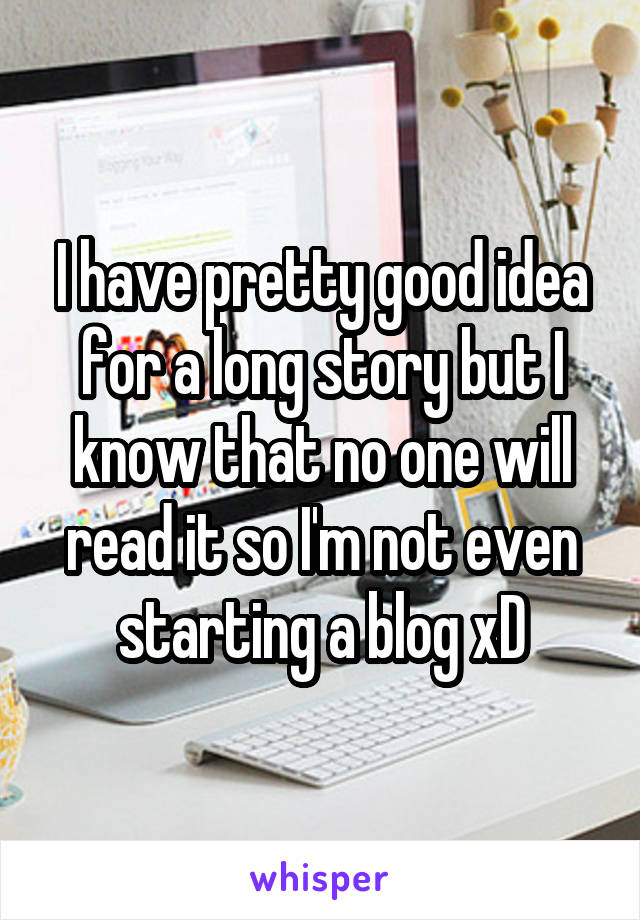 I have pretty good idea for a long story but I know that no one will read it so I'm not even starting a blog xD