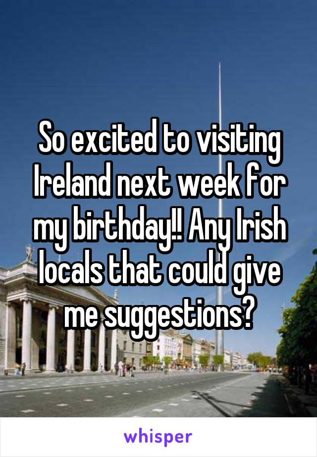 So excited to visiting Ireland next week for my birthday!! Any Irish locals that could give me suggestions?