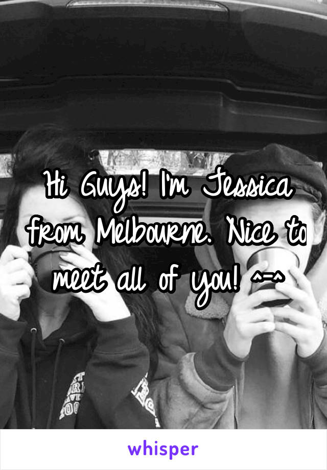 Hi Guys! I'm Jessica from Melbourne. Nice to meet all of you! ^-^