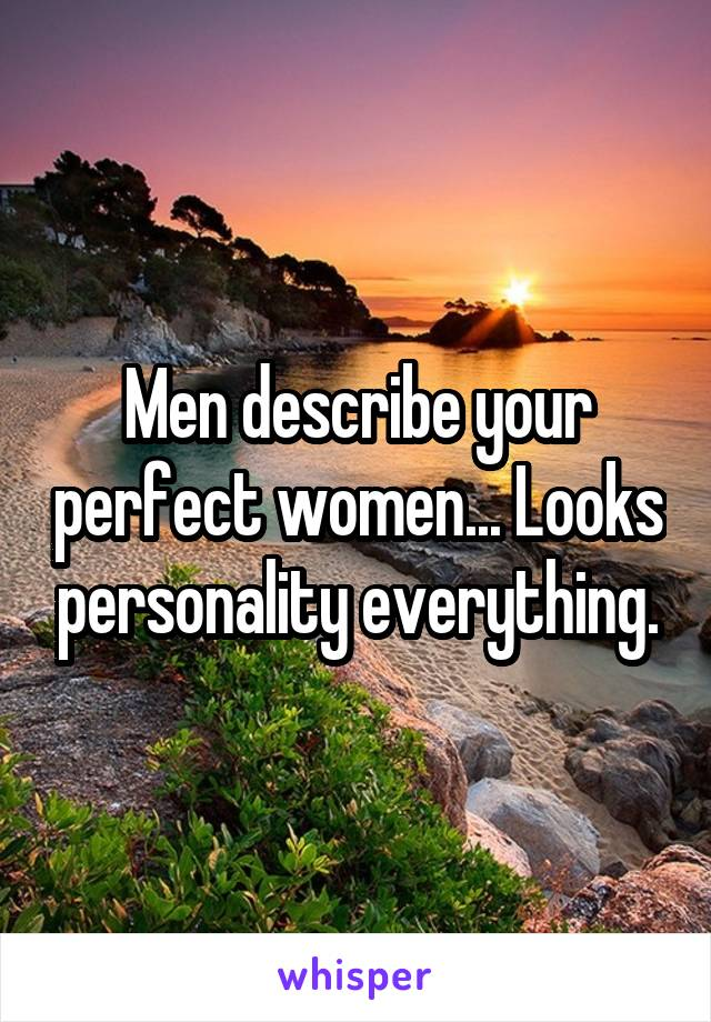 Men describe your perfect women... Looks personality everything.