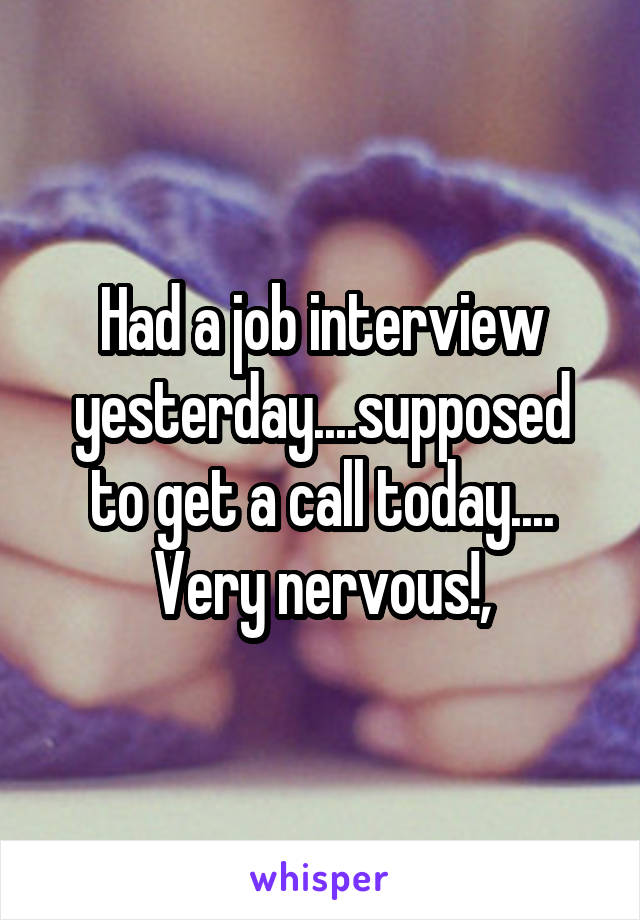 Had a job interview yesterday....supposed to get a call today.... Very nervous!,