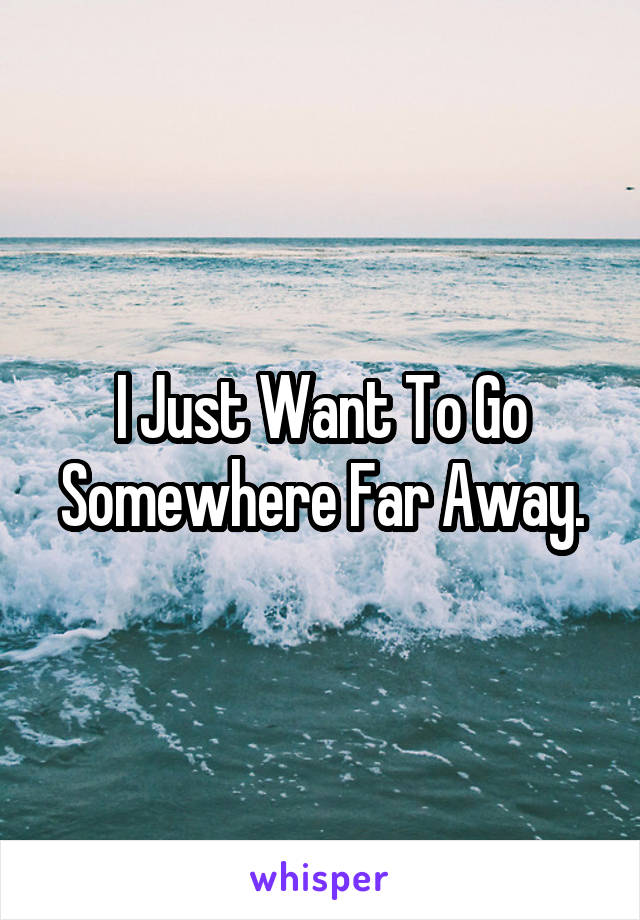 I Just Want To Go Somewhere Far Away.