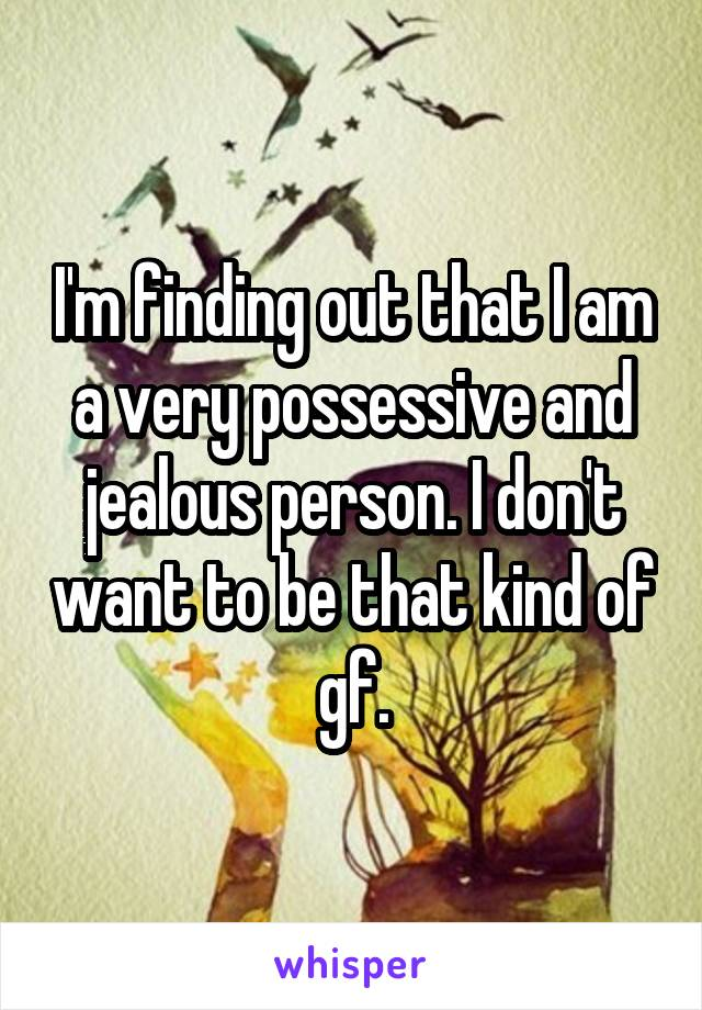 I'm finding out that I am a very possessive and jealous person. I don't want to be that kind of gf.