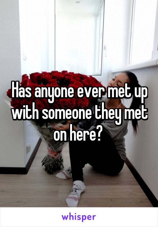 Has anyone ever met up with someone they met on here?