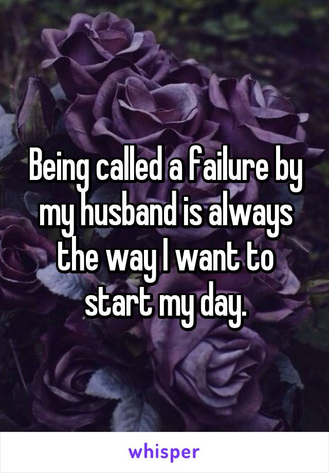 Being called a failure by my husband is always the way I want to start my day.