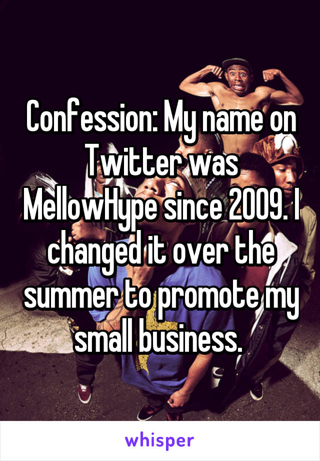 Confession: My name on Twitter was MellowHype since 2009. I changed it over the summer to promote my small business.