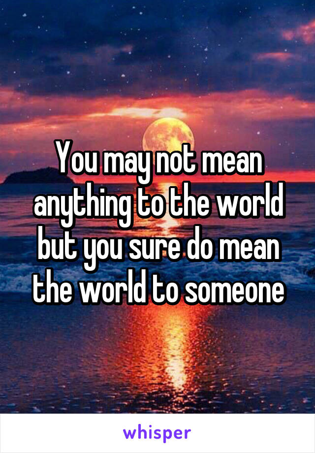 You may not mean anything to the world but you sure do mean the world to someone