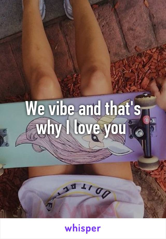 We vibe and that's why I love you