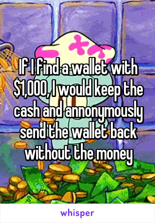 If I find a wallet with $1,000, I would keep the cash and annonymously send the wallet back without the money