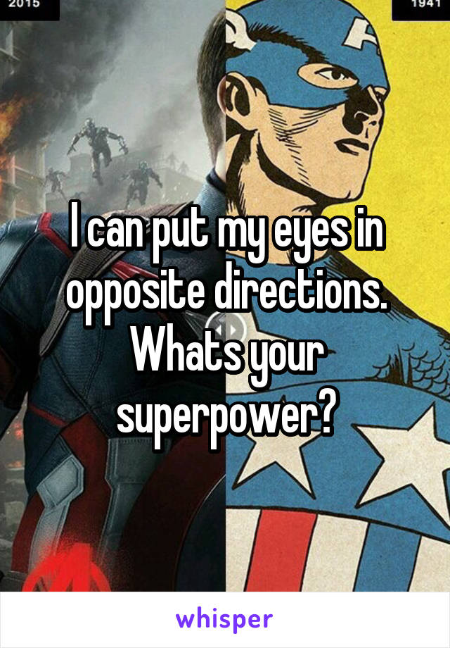 I can put my eyes in opposite directions. Whats your superpower?