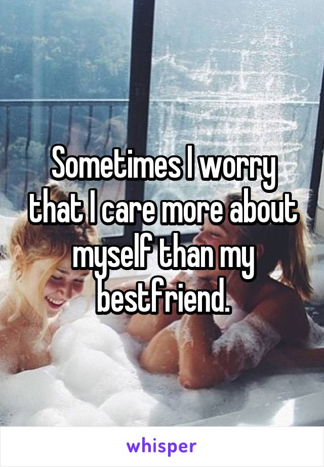 Sometimes I worry that I care more about myself than my bestfriend.