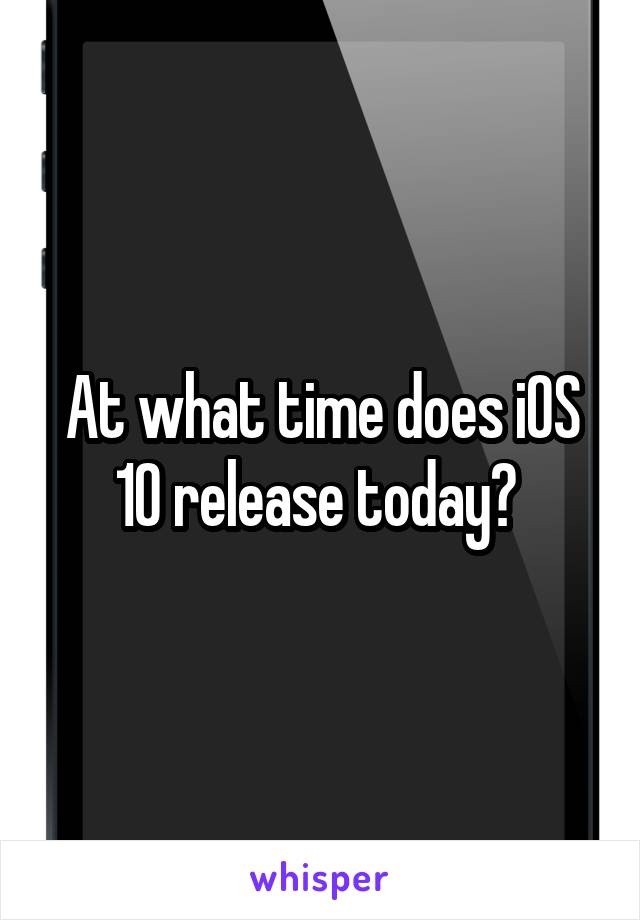 At what time does iOS 10 release today?