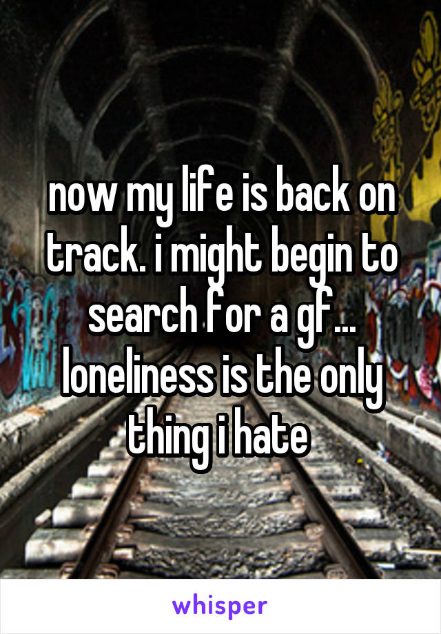 now my life is back on track. i might begin to search for a gf... loneliness is the only thing i hate