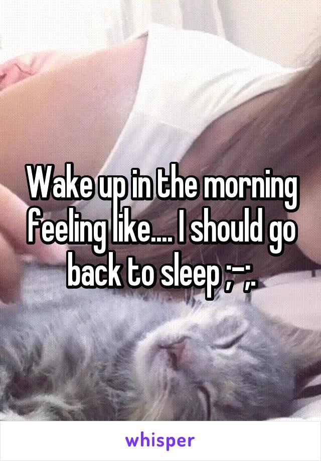 Wake up in the morning feeling like.... I should go back to sleep ;-;.